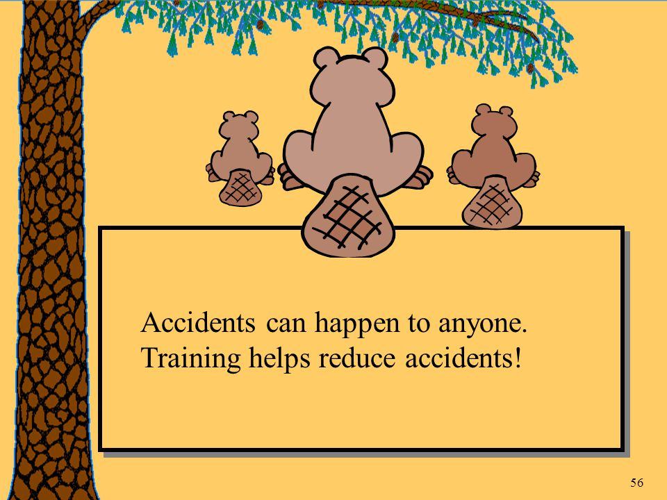 56 Accidents can happen to anyone. Training helps reduce accidents!