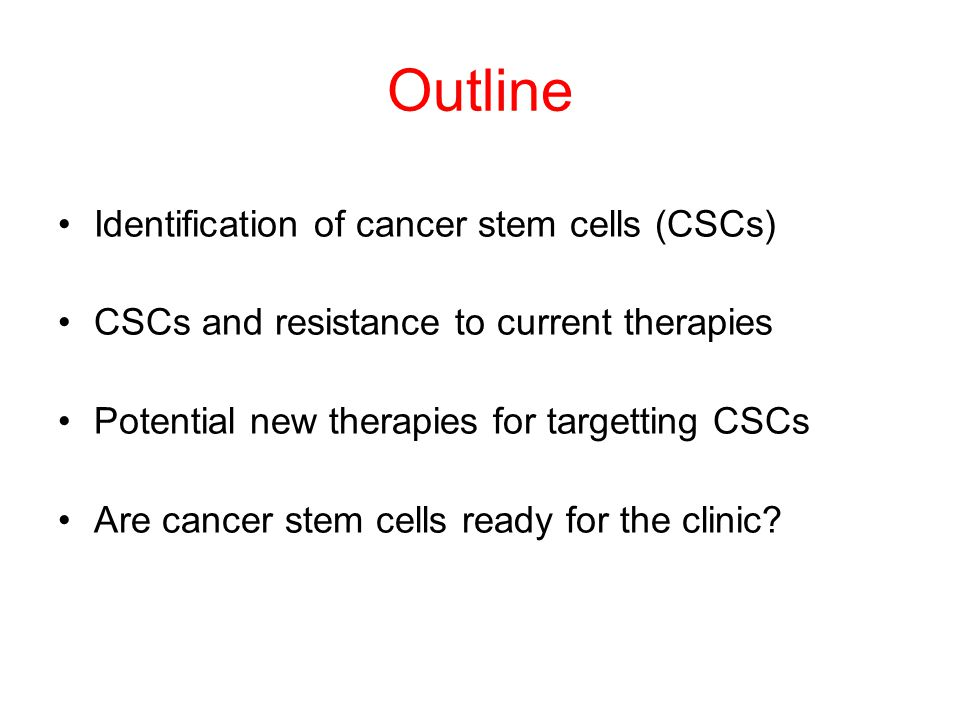 Outline Identification of cancer stem cells (CSCs) CSCs and resistance to current therapies Potential new therapies for targetting CSCs Are cancer stem cells ready for the clinic?
