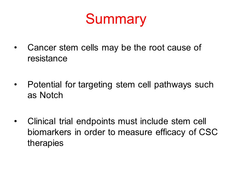 Summary Cancer stem cells may be the root cause of resistance Potential for targeting stem cell pathways such as Notch Clinical trial endpoints must i