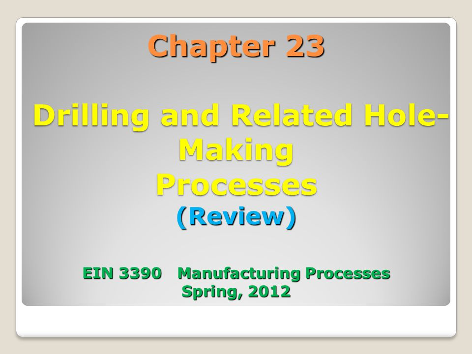 Chapter 23 Drilling and Related Hole- Making Processes (Review) EIN 3390 Manufacturing Processes Spring, 2012