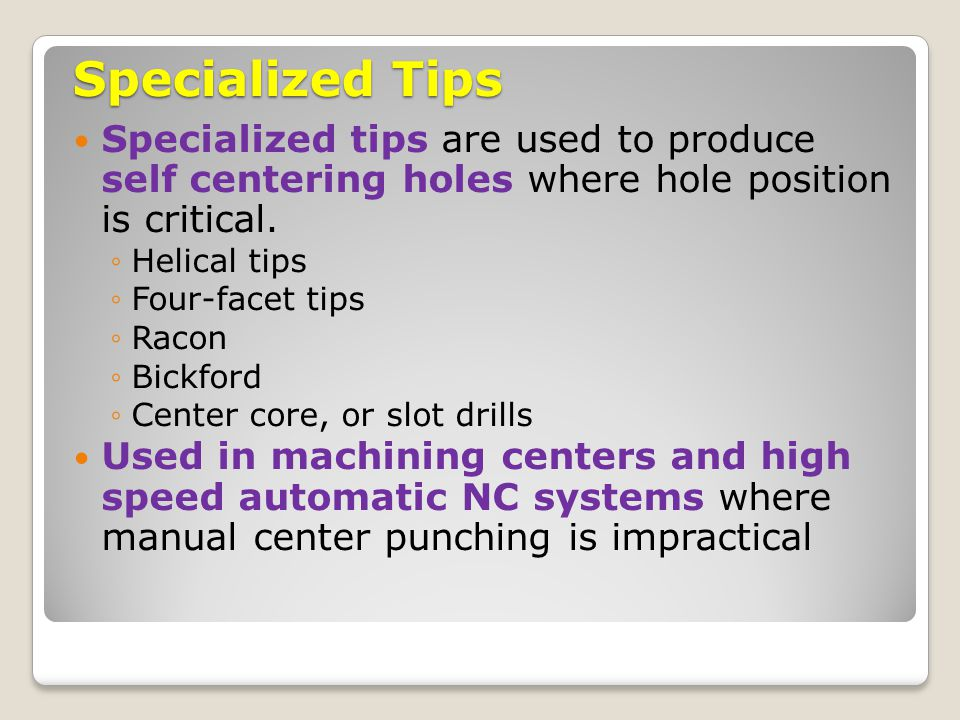 Specialized Tips Specialized tips are used to produce self centering holes where hole position is critical. ◦Helical tips ◦Four-facet tips ◦Racon ◦Bic
