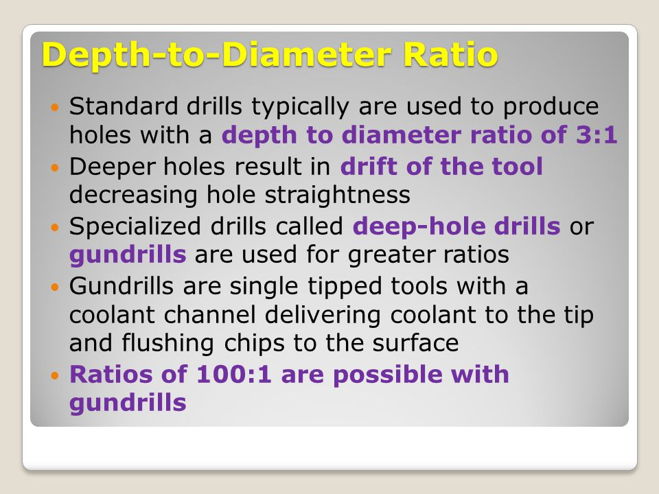 Depth-to-Diameter Ratio Standard drills typically are used to produce holes with a depth to diameter ratio of 3:1 Deeper holes result in drift of the