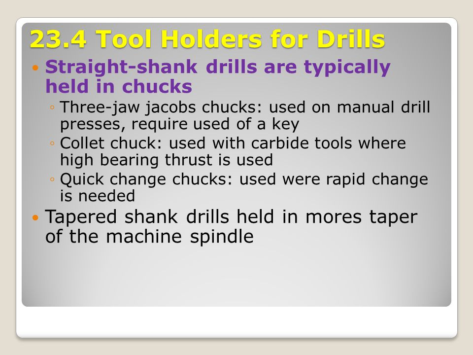 23.4 Tool Holders for Drills Straight-shank drills are typically held in chucks ◦Three-jaw jacobs chucks: used on manual drill presses, require used o