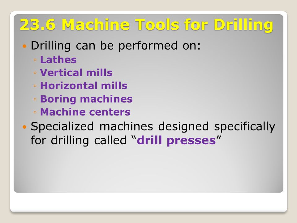 23.6 Machine Tools for Drilling Drilling can be performed on: ◦Lathes ◦Vertical mills ◦Horizontal mills ◦Boring machines ◦Machine centers Specialized
