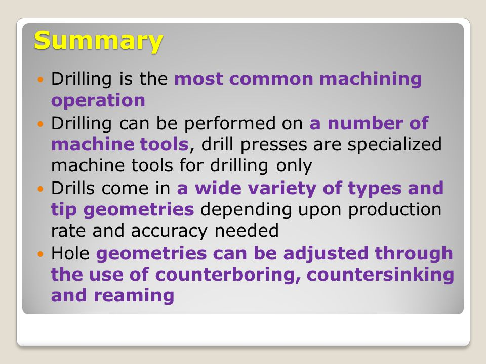 Summary Drilling is the most common machining operation Drilling can be performed on a number of machine tools, drill presses are specialized machine
