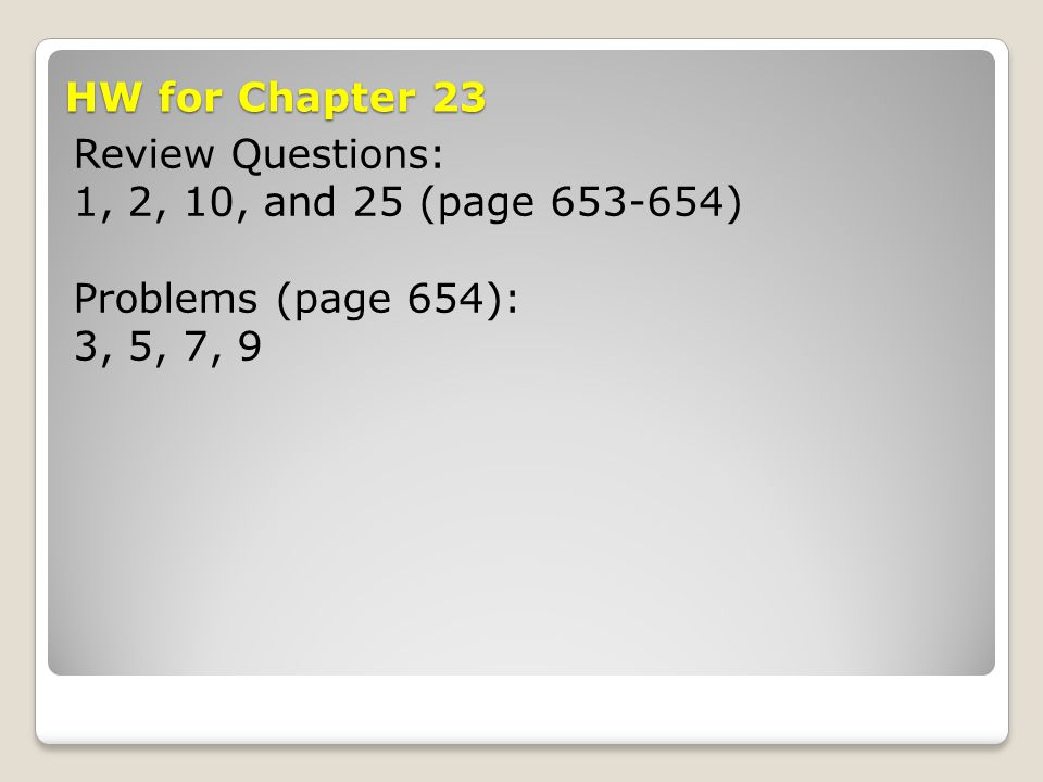 HW for Chapter 23 Review Questions: 1, 2, 10, and 25 (page 653-654) Problems (page 654): 3, 5, 7, 9