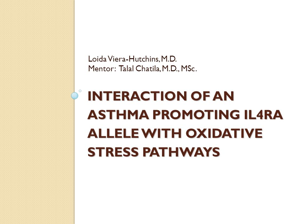 INTERACTION OF AN ASTHMA PROMOTING IL4RA ALLELE WITH OXIDATIVE STRESS PATHWAYS Loida Viera-Hutchins, M.D.