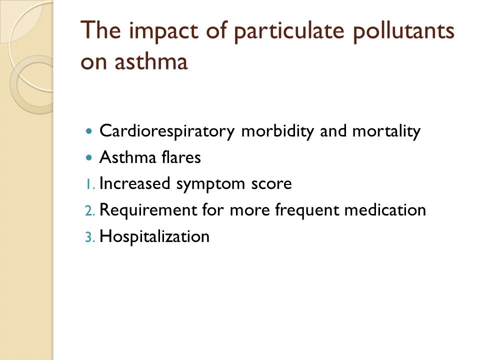 The impact of particulate pollutants on asthma Cardiorespiratory morbidity and mortality Asthma flares 1.