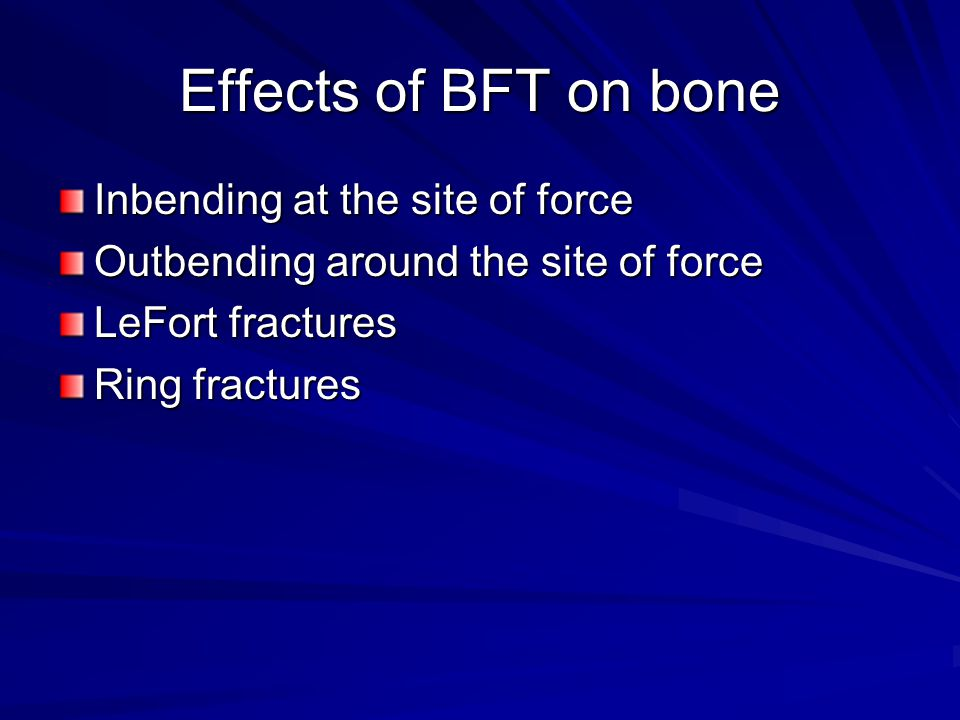 Effects of BFT on bone Inbending at the site of force Outbending around the site of force LeFort fractures Ring fractures