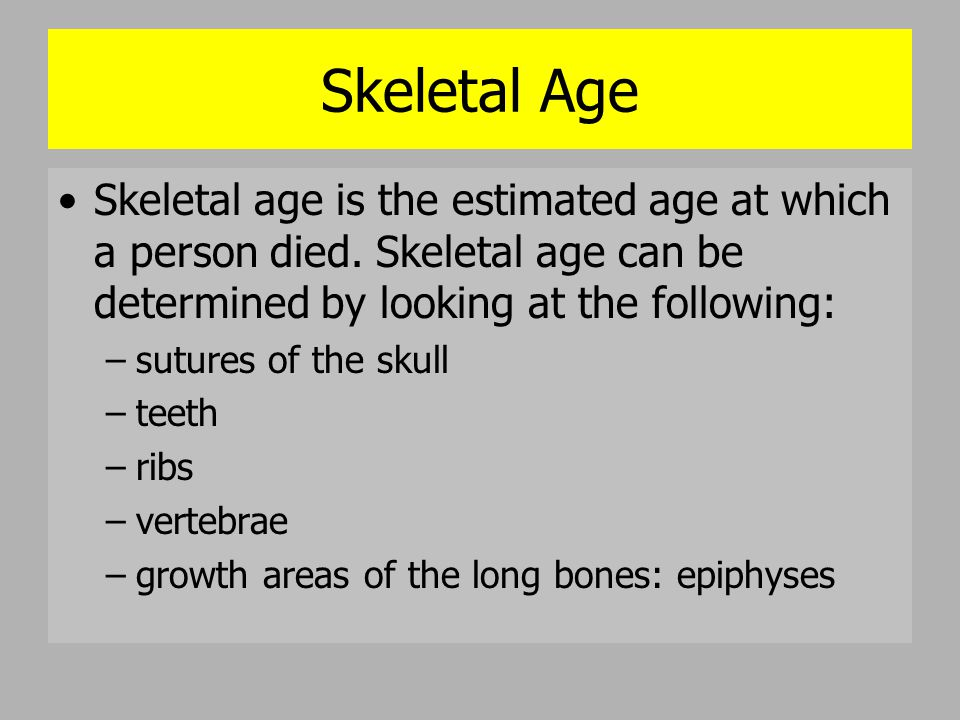 Skeletal Age Skeletal age is the estimated age at which a person died. Skeletal age can be determined by looking at the following: –sutures of the sku