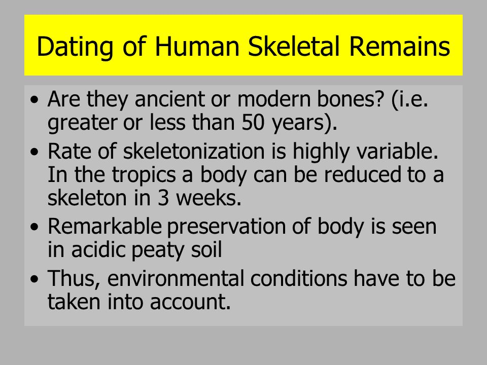 Dating of Human Skeletal Remains Are they ancient or modern bones? (i.e. greater or less than 50 years). Rate of skeletonization is highly variable. I
