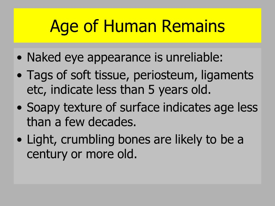 Age of Human Remains Naked eye appearance is unreliable: Tags of soft tissue, periosteum, ligaments etc, indicate less than 5 years old. Soapy texture