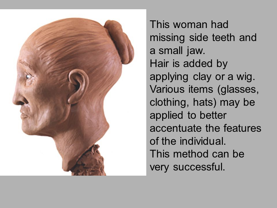 This woman had missing side teeth and a small jaw. Hair is added by applying clay or a wig. Various items (glasses, clothing, hats) may be applied to