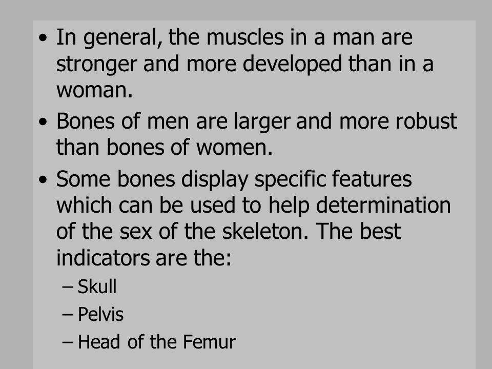In general, the muscles in a man are stronger and more developed than in a woman. Bones of men are larger and more robust than bones of women. Some bo