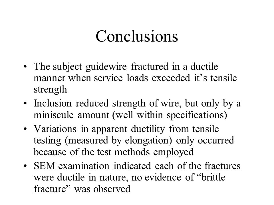 Conclusions The subject guidewire fractured in a ductile manner when service loads exceeded it's tensile strength Inclusion reduced strength of wire, but only by a miniscule amount (well within specifications) Variations in apparent ductility from tensile testing (measured by elongation) only occurred because of the test methods employed SEM examination indicated each of the fractures were ductile in nature, no evidence of brittle fracture was observed
