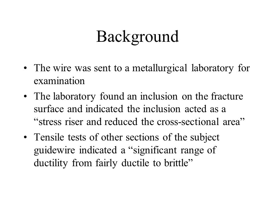 Background The wire was sent to a metallurgical laboratory for examination The laboratory found an inclusion on the fracture surface and indicated the inclusion acted as a stress riser and reduced the cross-sectional area Tensile tests of other sections of the subject guidewire indicated a significant range of ductility from fairly ductile to brittle