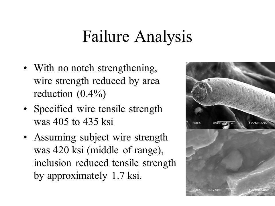 Failure Analysis With no notch strengthening, wire strength reduced by area reduction (0.4%) Specified wire tensile strength was 405 to 435 ksi Assuming subject wire strength was 420 ksi (middle of range), inclusion reduced tensile strength by approximately 1.7 ksi.