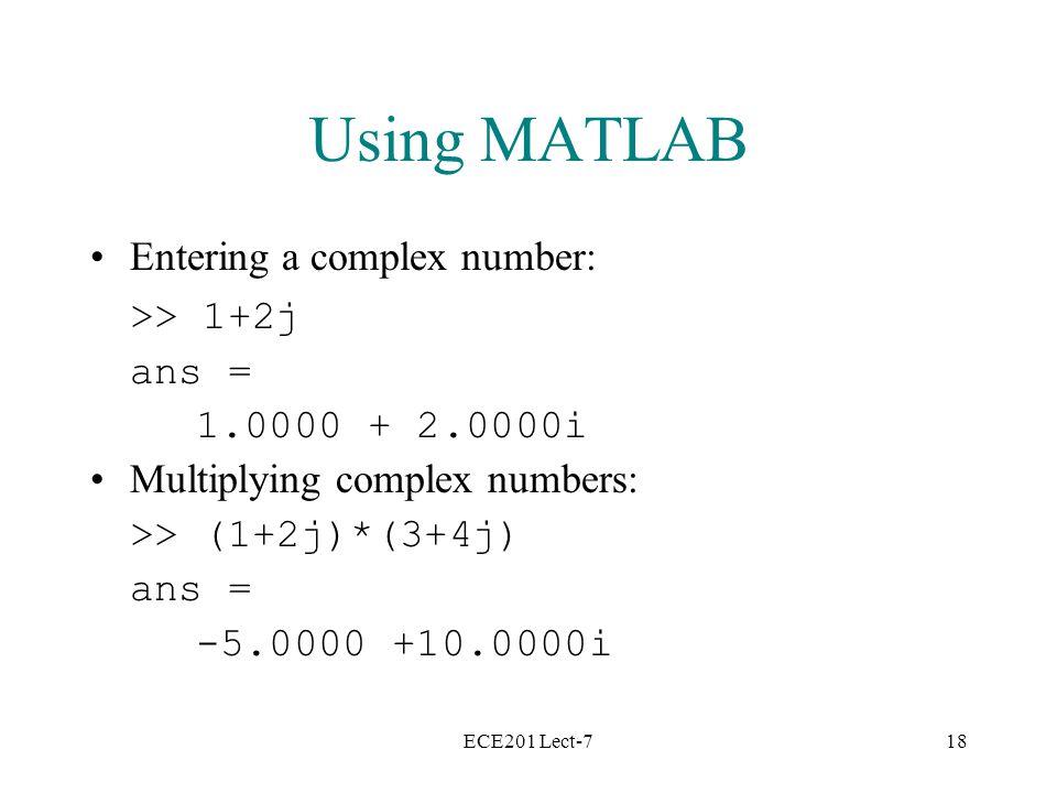 ECE201 Lect-718 Using MATLAB Entering a complex number: >> 1+2j ans = 1.0000 + 2.0000i Multiplying complex numbers: >> (1+2j)*(3+4j) ans = -5.0000 +10.0000i