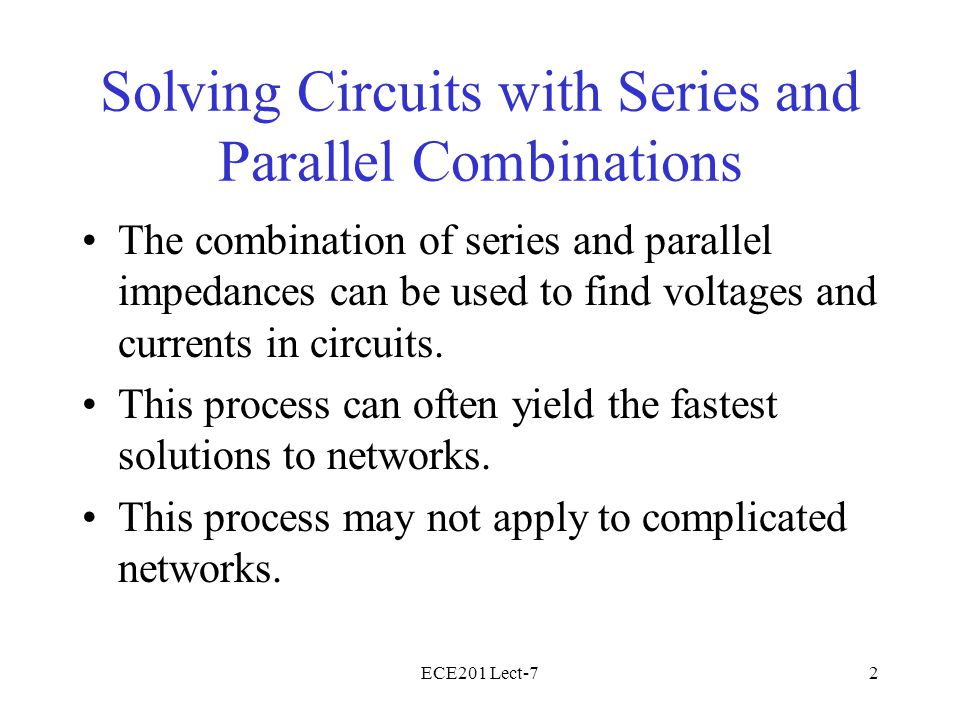 ECE201 Lect-73 Series and Parallel Impedances Impedances are combined to create a simple circuit (usually one source and one impedance), from which a voltage or current can be found Once the voltage or current is found, KCL and KVL are used to work back through the network to find voltages and currents.