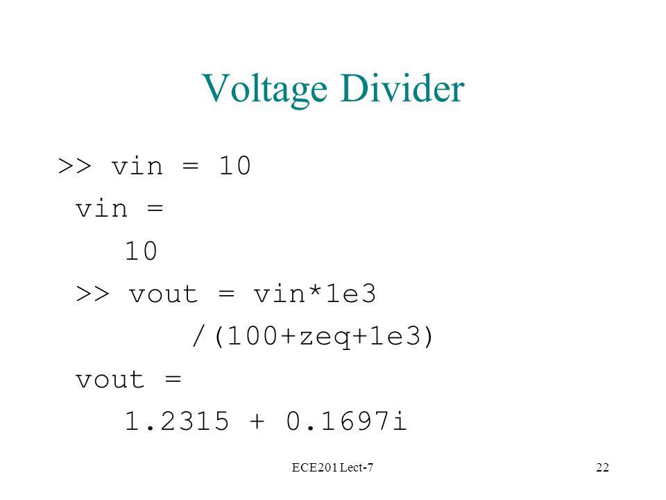 ECE201 Lect-722 Voltage Divider >> vin = 10 vin = 10 >> vout = vin*1e3 /(100+zeq+1e3) vout = 1.2315 + 0.1697i