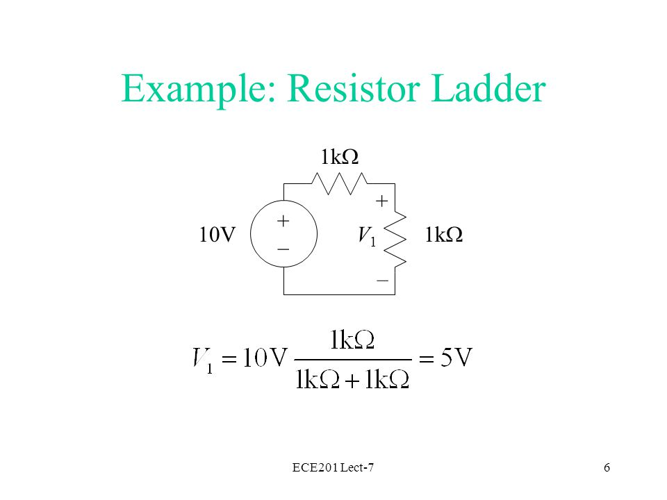 ECE201 Lect-77 1k  2k  1k  2k  1k  10V + – 5V + – V3V3 + – V2V2 Example: Resistor Ladder Find an equivalent resistance for the network with V 2 across it, then find V 2.