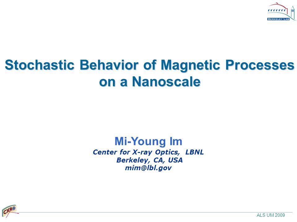 ALS UM 2009 Stochastic Behavior of Magnetic Processes on a Nanoscale Mi-Young Im Center for X-ray Optics, LBNL Berkeley, CA, USA mim@lbl.gov