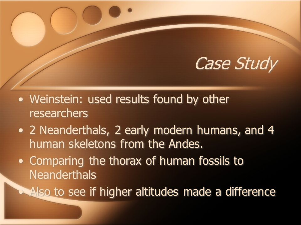 Case Study Weinstein: used results found by other researchers 2 Neanderthals, 2 early modern humans, and 4 human skeletons from the Andes. Comparing t