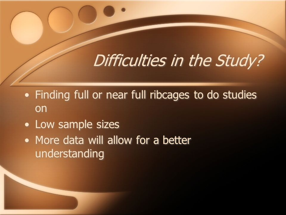 Difficulties in the Study? Finding full or near full ribcages to do studies on Low sample sizes More data will allow for a better understanding Findin
