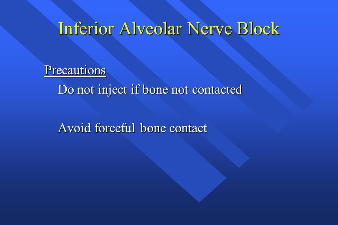 Inferior Alveolar Nerve Block Precautions Do not inject if bone not contacted Do not inject if bone not contacted Avoid forceful bone contact Avoid forceful bone contact