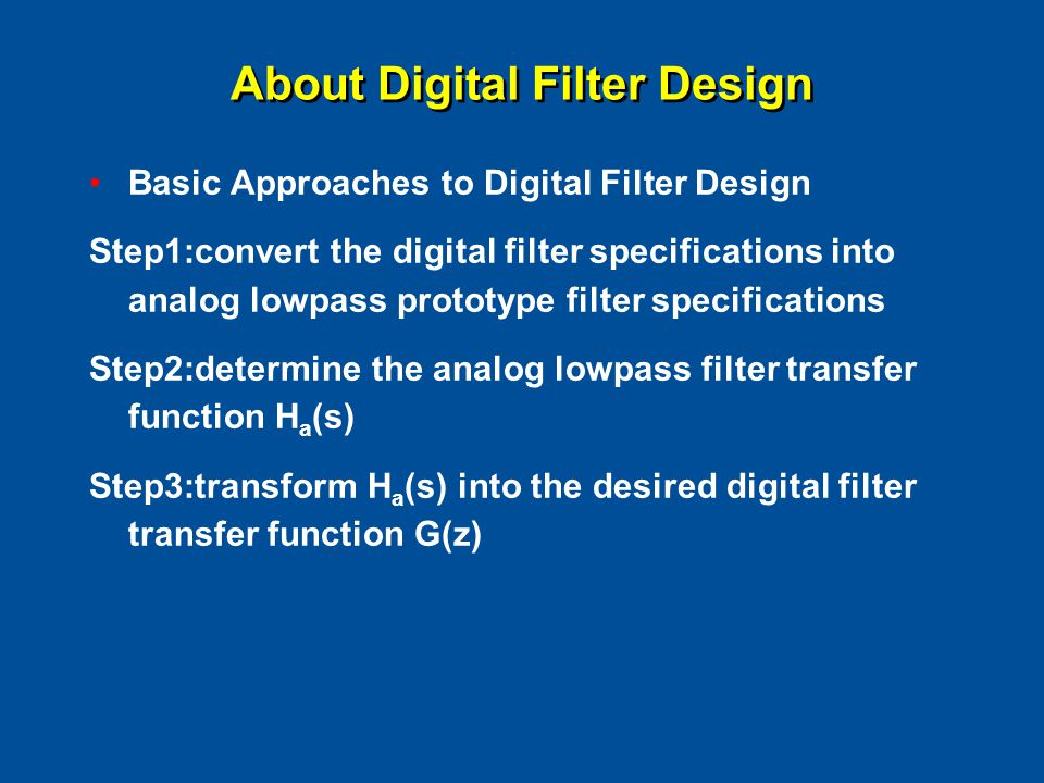 About Digital Filter Design Basic Approaches to Digital Filter Design Step1:convert the digital filter specifications into analog lowpass prototype filter specifications Step2:determine the analog lowpass filter transfer function H a (s) Step3:transform H a (s) into the desired digital filter transfer function G(z)