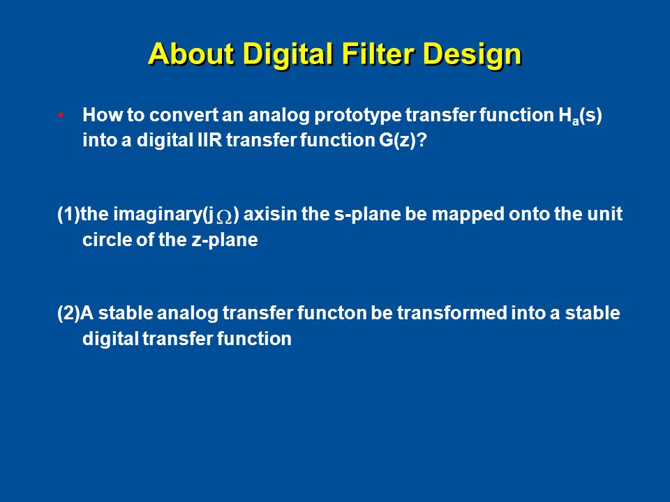 About Digital Filter Design How to convert an analog prototype transfer function H a (s) into a digital IIR transfer function G(z).