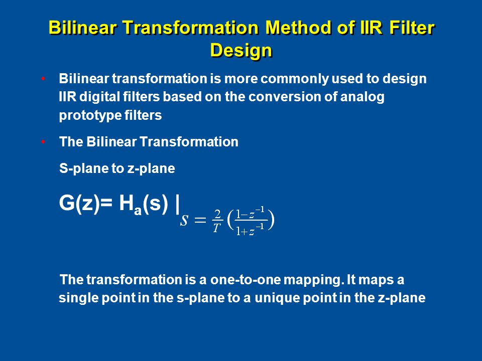 Bilinear Transformation Method of IIR Filter Design Bilinear transformation is more commonly used to design IIR digital filters based on the conversio