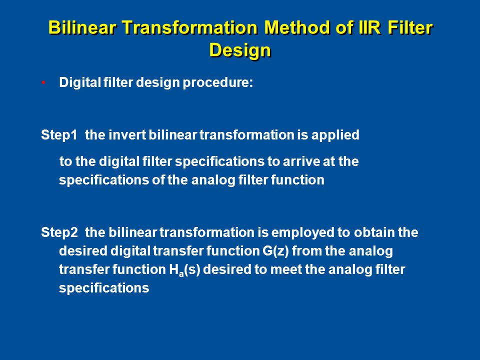 Digital filter design procedure: Step1 the invert bilinear transformation is applied to the digital filter specifications to arrive at the specifications of the analog filter function Step2 the bilinear transformation is employed to obtain the desired digital transfer function G(z) from the analog transfer function H a (s) desired to meet the analog filter specifications