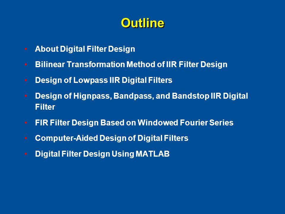 Outline About Digital Filter Design Bilinear Transformation Method of IIR Filter Design Design of Lowpass IIR Digital Filters Design of Hignpass, Band