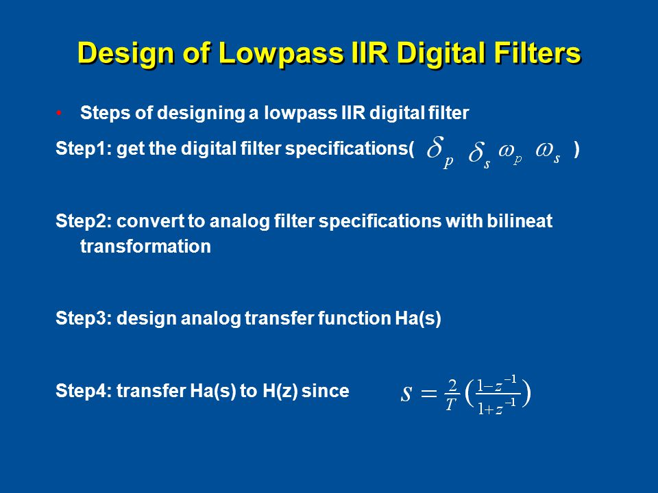 Design of Lowpass IIR Digital Filters Steps of designing a lowpass IIR digital filter Step1: get the digital filter specifications( ) Step2: convert to analog filter specifications with bilineat transformation Step3: design analog transfer function Ha(s) Step4: transfer Ha(s) to H(z) since
