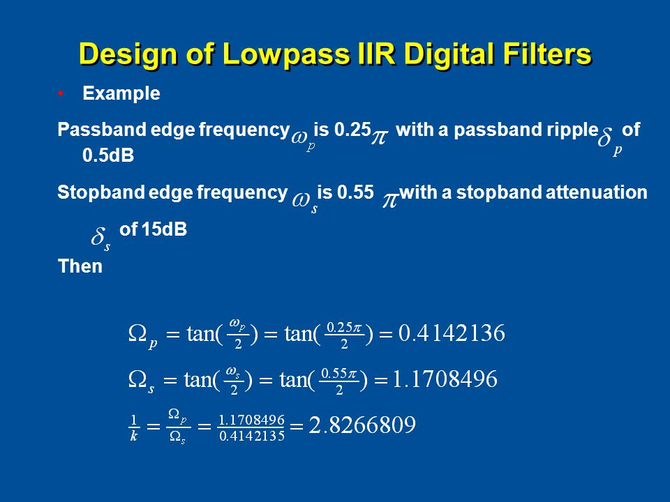 Design of Lowpass IIR Digital Filters Example Passband edge frequency is 0.25 with a passband ripple of 0.5dB Stopband edge frequency is 0.55 with a stopband attenuation of 15dB Then