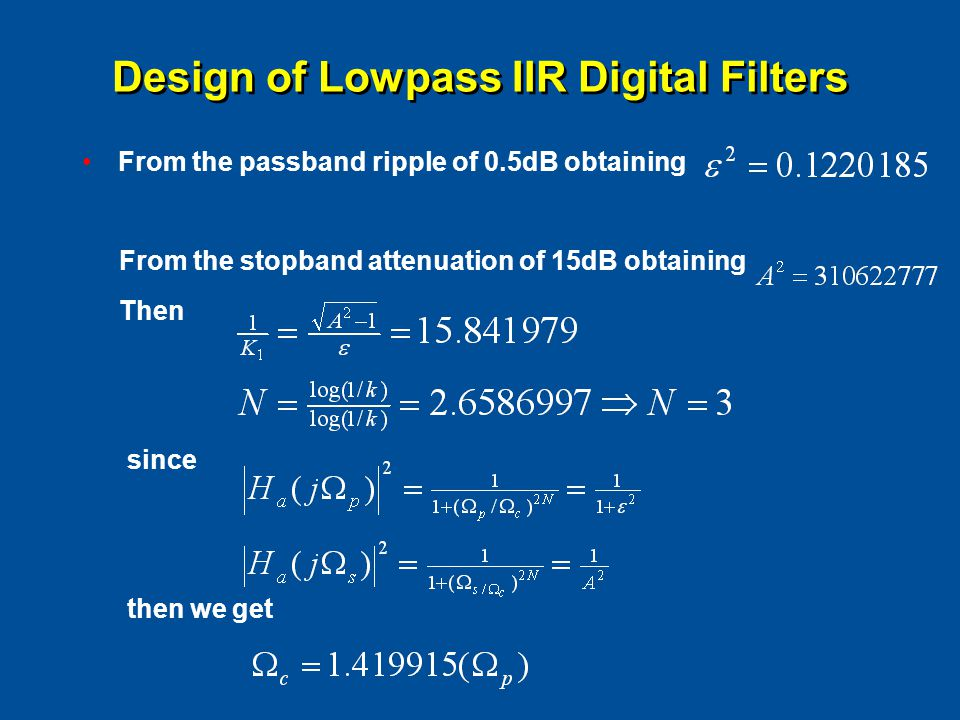 Design of Lowpass IIR Digital Filters From the passband ripple of 0.5dB obtaining From the stopband attenuation of 15dB obtaining Then since then we g