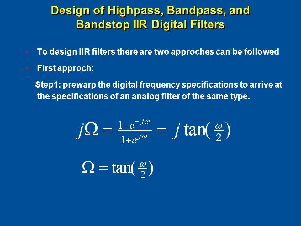 Design of Highpass, Bandpass, and Bandstop IIR Digital Filters To design IIR filters there are two approches can be followed First approch: Step1: prewarp the digital frequency specifications to arrive at the specifications of an analog filter of the same type.