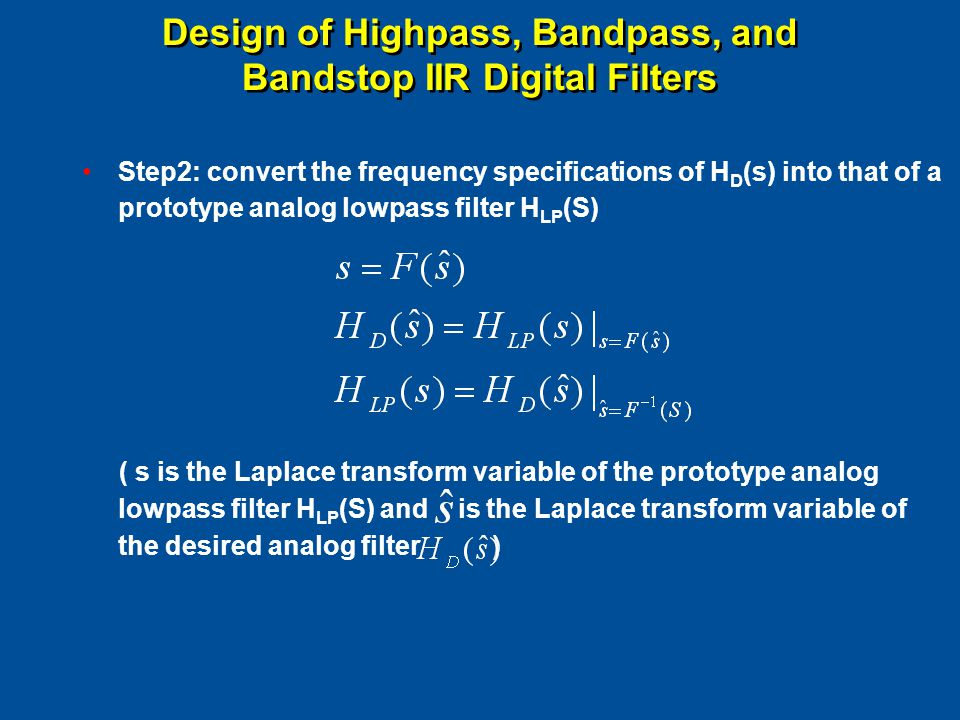 Design of Highpass, Bandpass, and Bandstop IIR Digital Filters Step2: convert the frequency specifications of H D (s) into that of a prototype analog lowpass filter H LP (S) ( s is the Laplace transform variable of the prototype analog lowpass filter H LP (S) and is the Laplace transform variable of the desired analog filter )