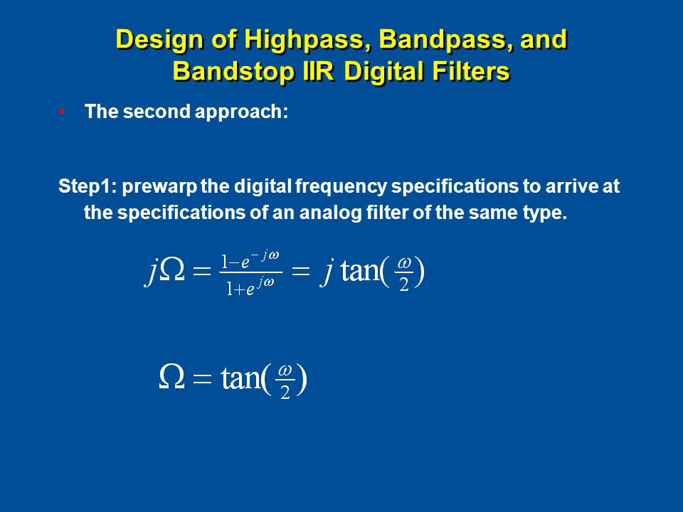 Design of Highpass, Bandpass, and Bandstop IIR Digital Filters The second approach: Step1: prewarp the digital frequency specifications to arrive at the specifications of an analog filter of the same type.