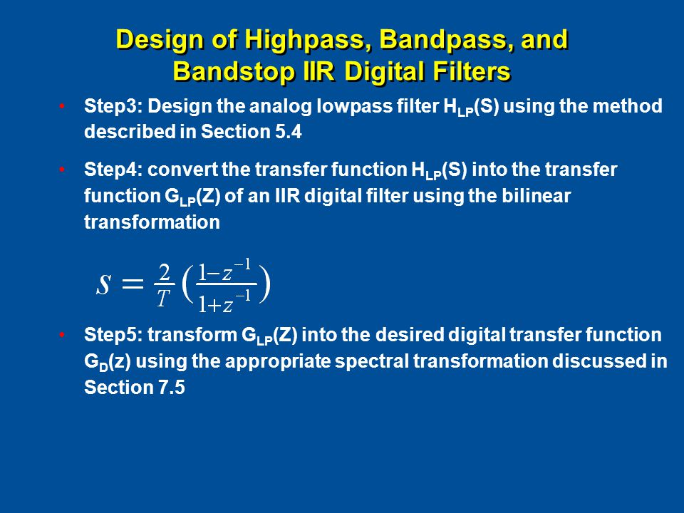 Design of Highpass, Bandpass, and Bandstop IIR Digital Filters Step3: Design the analog lowpass filter H LP (S) using the method described in Section 5.4 Step4: convert the transfer function H LP (S) into the transfer function G LP (Z) of an IIR digital filter using the bilinear transformation Step5: transform G LP (Z) into the desired digital transfer function G D (z) using the appropriate spectral transformation discussed in Section 7.5