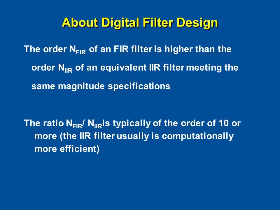 About Digital Filter Design The order N FIR of an FIR filter is higher than the order N IIR of an equivalent IIR filter meeting the same magnitude spe