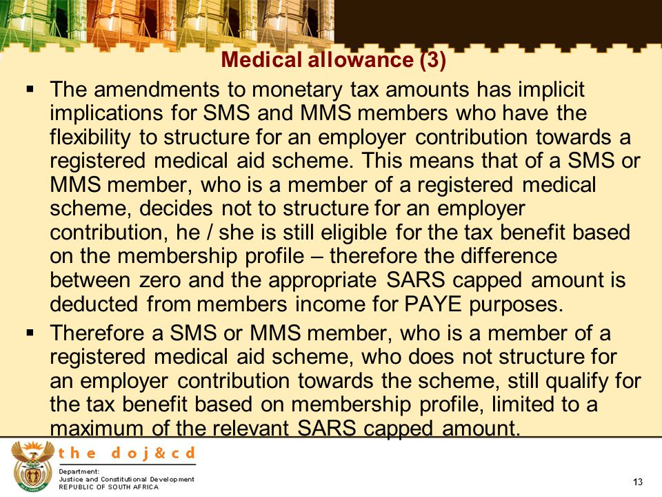 13 Medical allowance (3)  The amendments to monetary tax amounts has implicit implications for SMS and MMS members who have the flexibility to structure for an employer contribution towards a registered medical aid scheme.