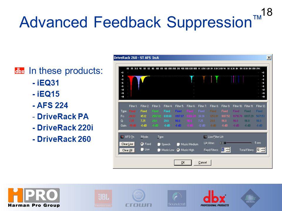 In these products: - iEQ31 - iEQ15 - AFS 224 - DriveRack PA - DriveRack 220i - DriveRack 260 Advanced Feedback Suppression ™ 18