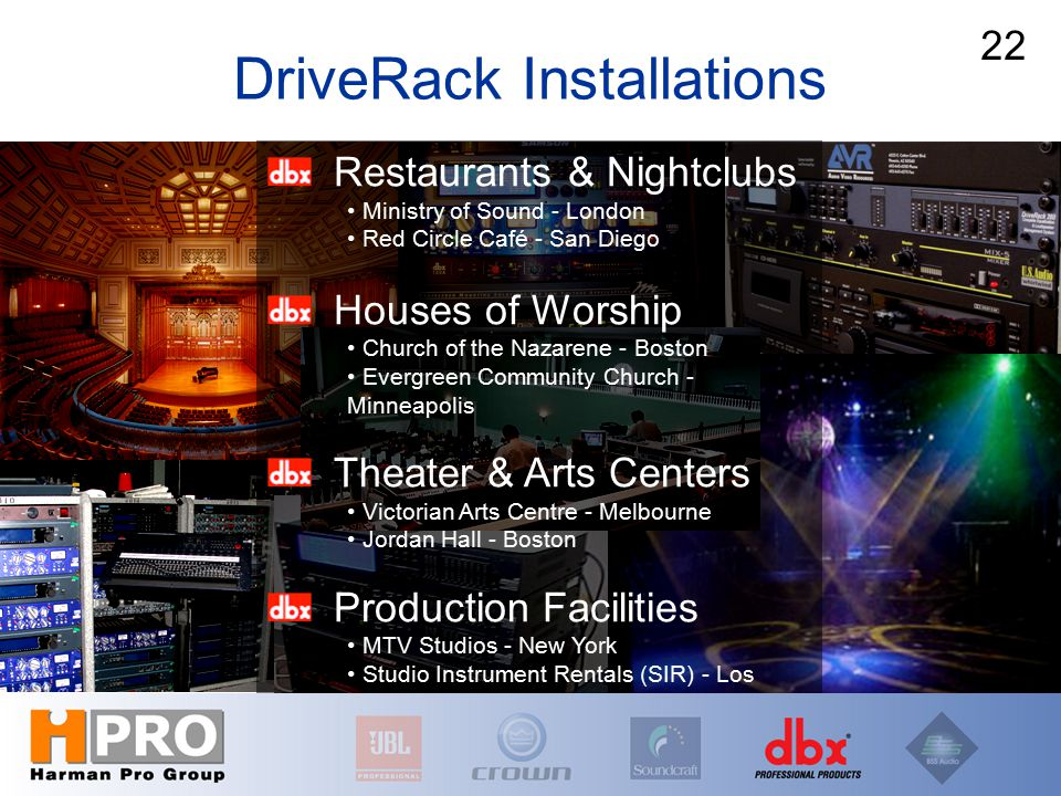 DriveRack Installations Restaurants & Nightclubs Ministry of Sound - London Red Circle Café - San Diego Houses of Worship Church of the Nazarene - Boston Evergreen Community Church - Minneapolis Theater & Arts Centers Victorian Arts Centre - Melbourne Jordan Hall - Boston Production Facilities MTV Studios - New York Studio Instrument Rentals (SIR) - Los Angeles 22 DriveRack Installations 22
