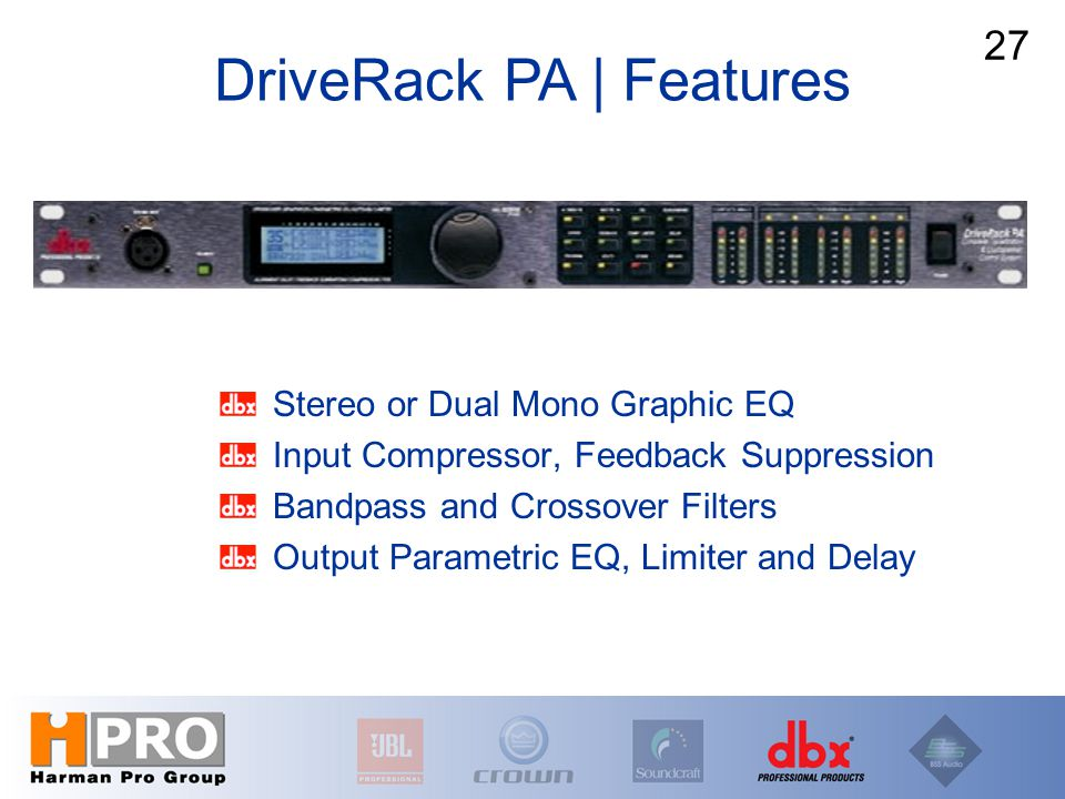 Stereo or Dual Mono Graphic EQ Input Compressor, Feedback Suppression Bandpass and Crossover Filters Output Parametric EQ, Limiter and Delay 27 DriveR