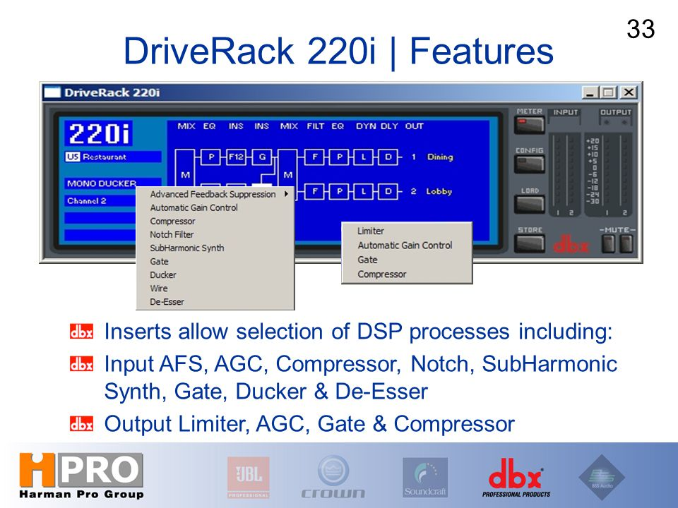 DriveRack 220i | Features 33 Inserts allow selection of DSP processes including: Input AFS, AGC, Compressor, Notch, SubHarmonic Synth, Gate, Ducker &