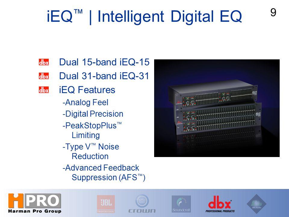 iEQ ™ | Intelligent Digital EQ Dual 15-band iEQ-15 Dual 31-band iEQ-31 iEQ Features -Analog Feel -Digital Precision -PeakStopPlus ™ Limiting -Type V ™ Noise Reduction -Advanced Feedback Suppression (AFS ™ ) 9
