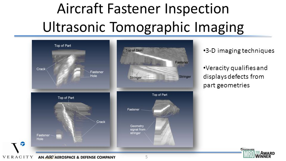 Aircraft Fastener Inspection Ultrasonic Tomographic Imaging 5 3-D imaging techniques Veracity qualifies and displays defects from part geometries