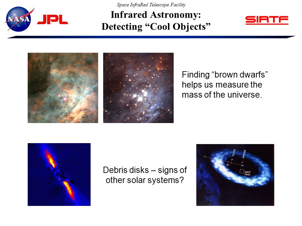 Space InfraRed Telescope Facility Infrared Astronomy: Detecting Cool Objects Finding brown dwarfs helps us measure the mass of the universe.